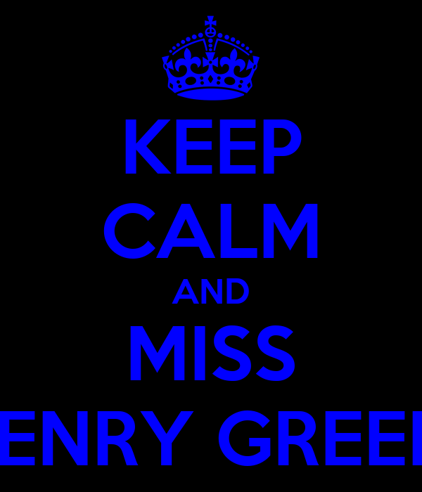 KEEP CALM AND MISS HENRY GREEN!