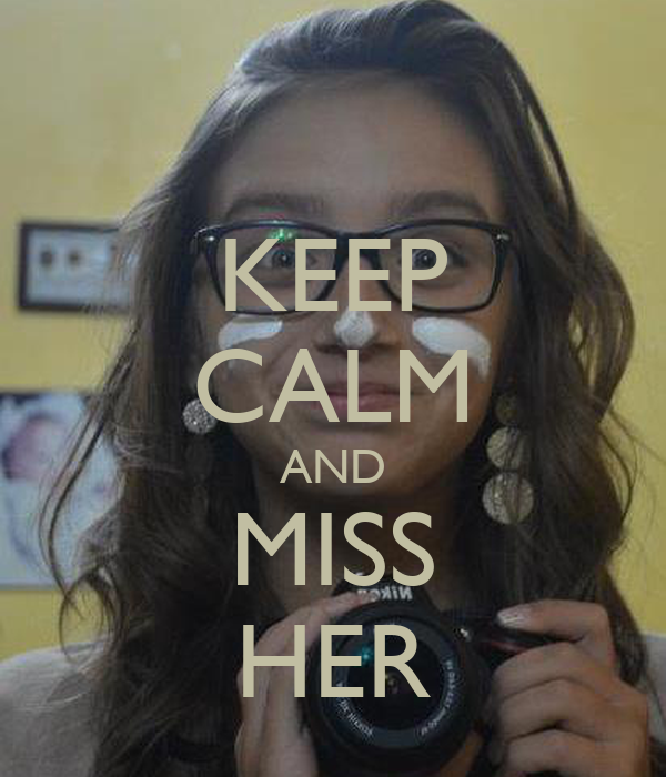 KEEP CALM AND MISS HER