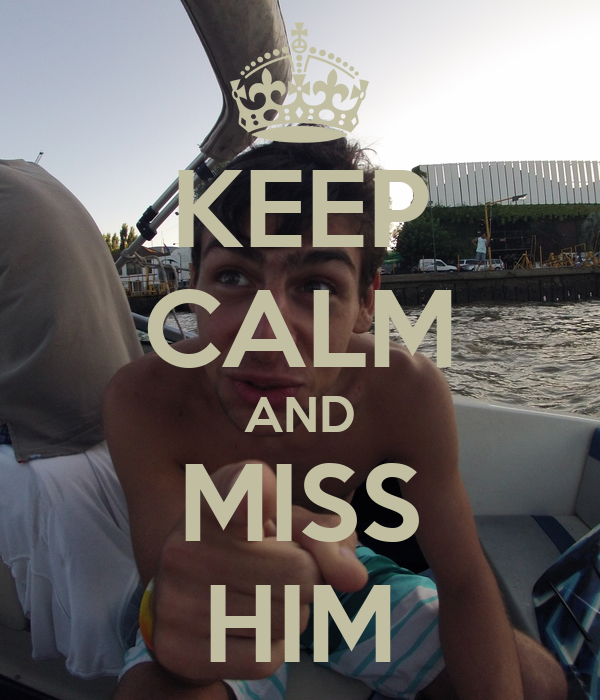 KEEP CALM AND MISS HIM