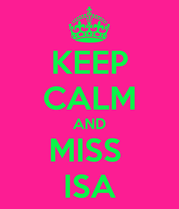 KEEP CALM AND MISS  ISA