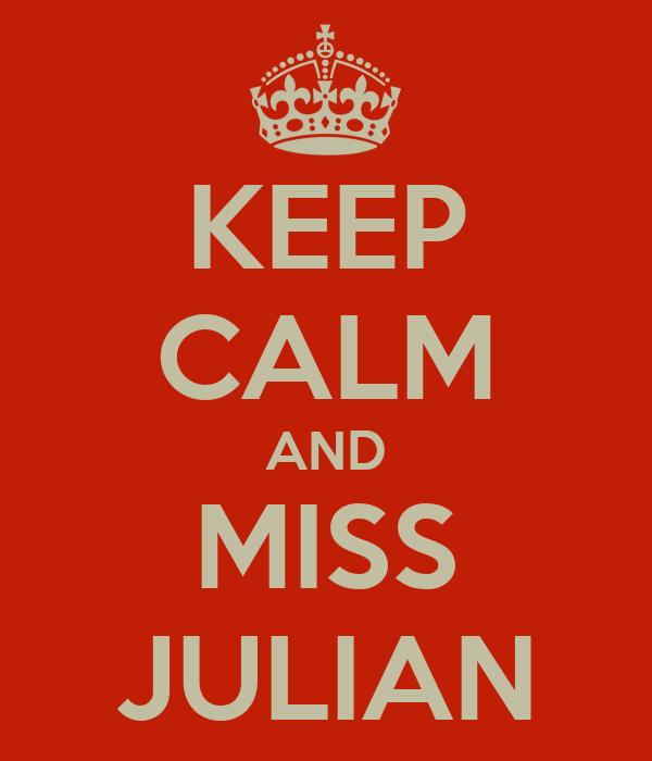 KEEP CALM AND MISS JULIAN