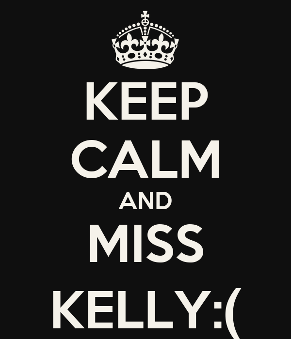 KEEP CALM AND MISS KELLY:(