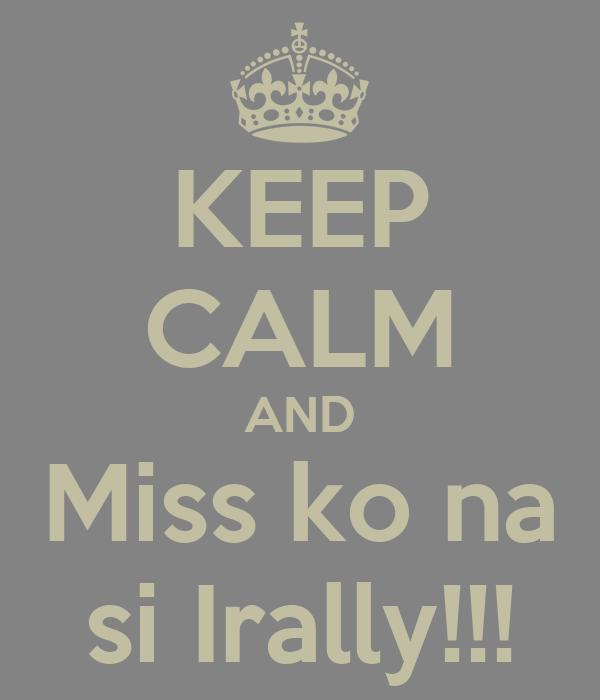 KEEP CALM AND Miss ko na si Irally!!!