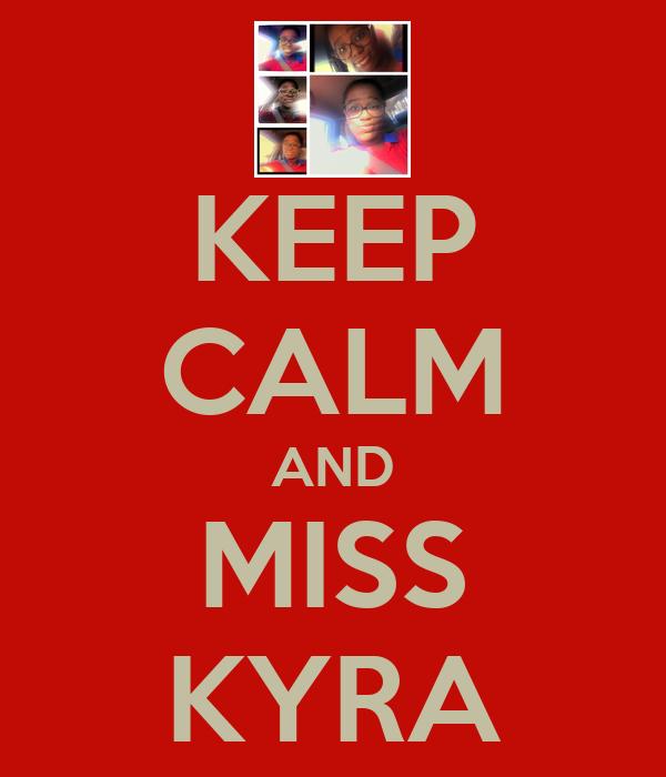 KEEP CALM AND MISS KYRA