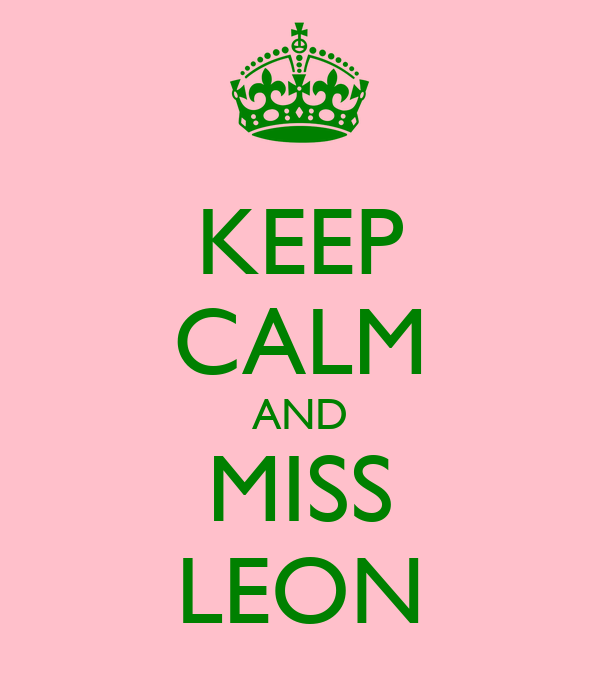 KEEP CALM AND MISS LEON