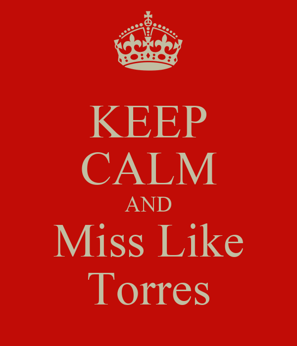KEEP CALM AND Miss Like Torres