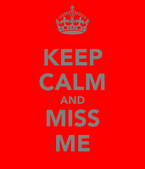 KEEP CALM AND MISS ME