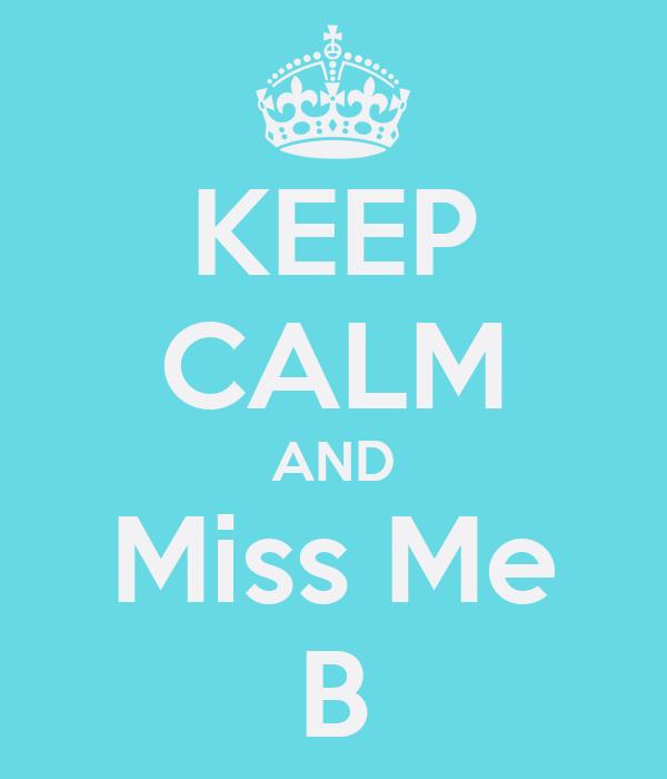 KEEP CALM AND Miss Me B
