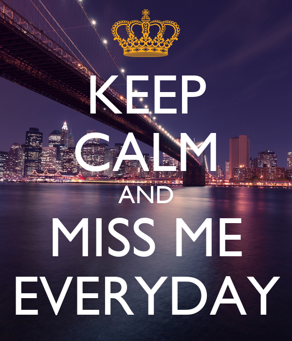 KEEP CALM AND MISS ME EVERYDAY