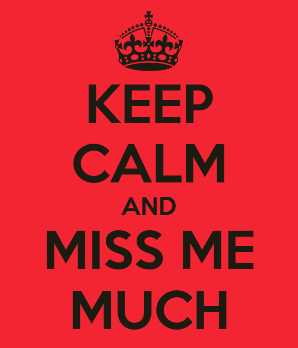 KEEP CALM AND MISS ME MUCH