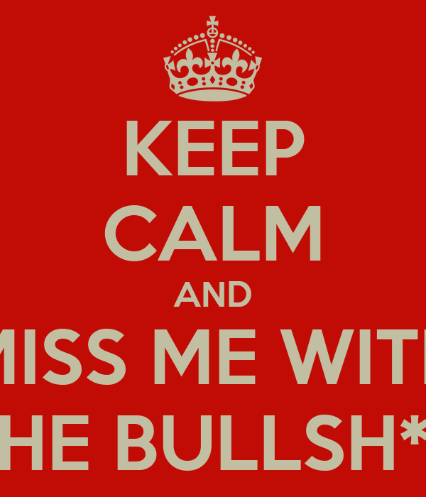 KEEP CALM AND MISS ME WITH THE BULLSH*T