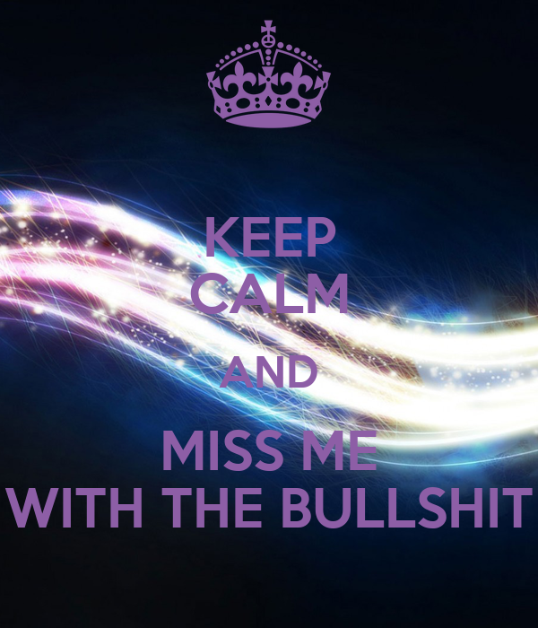 KEEP CALM AND MISS ME WITH THE BULLSHIT