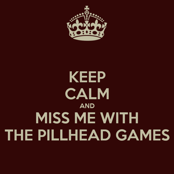 KEEP CALM AND MISS ME WITH THE PILLHEAD GAMES