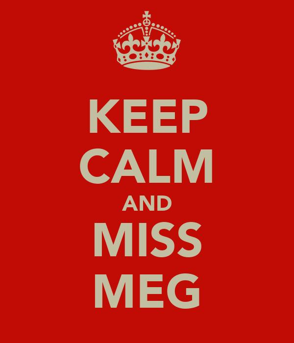 KEEP CALM AND MISS MEG