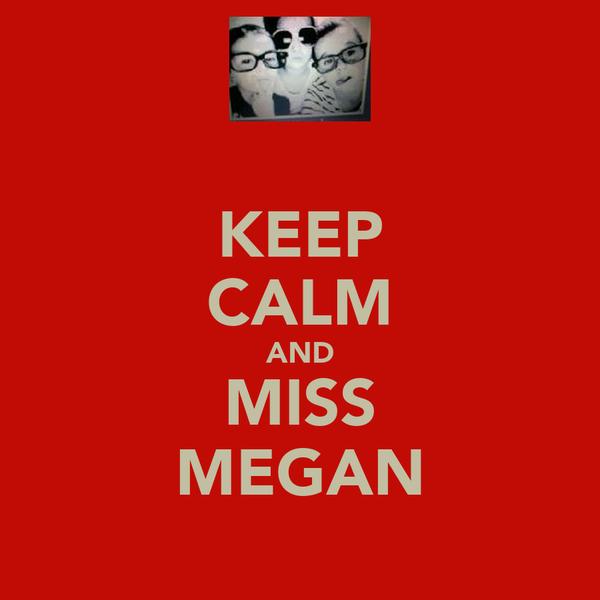 KEEP CALM AND MISS MEGAN
