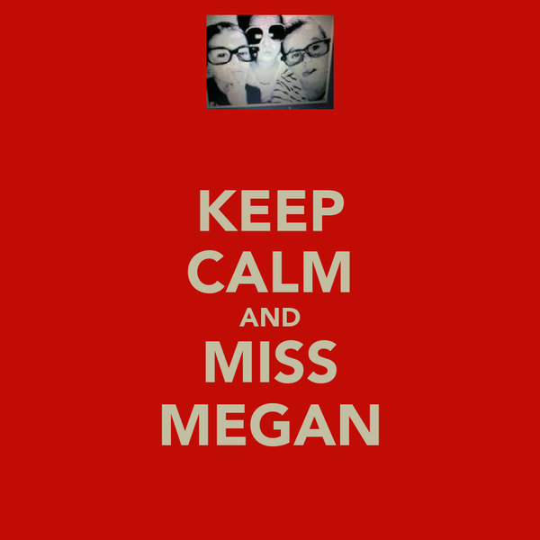 KEEP CALM AND MISS MEGAN