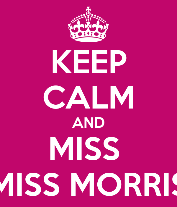 KEEP CALM AND MISS  MISS MORRIS