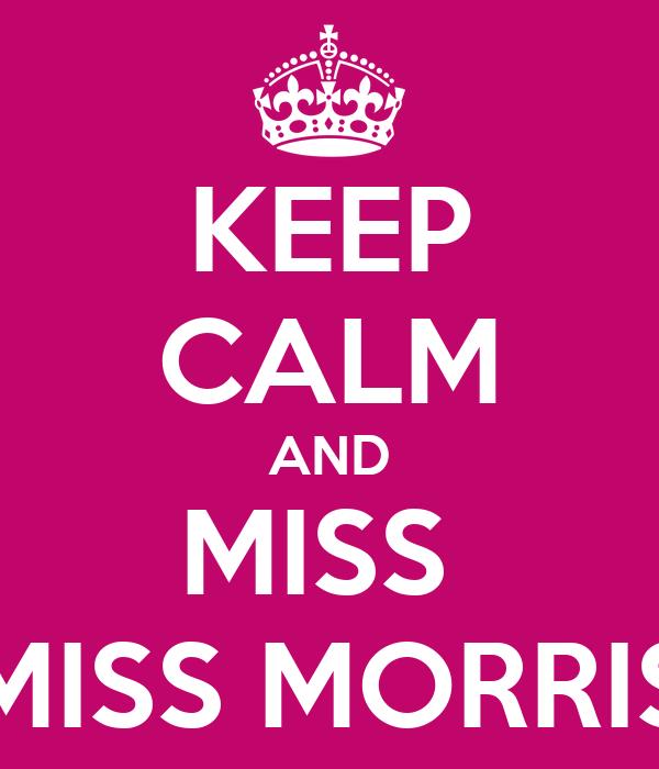 KEEP CALM AND MISS  MISS MORRIS