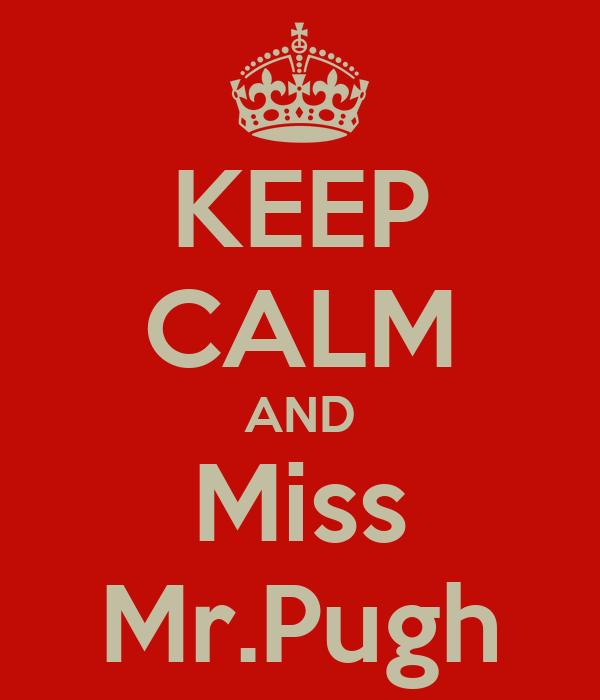 KEEP CALM AND Miss Mr.Pugh