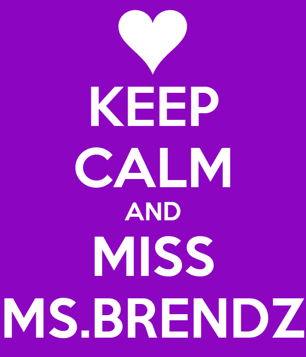 KEEP CALM AND MISS MS.BRENDZ