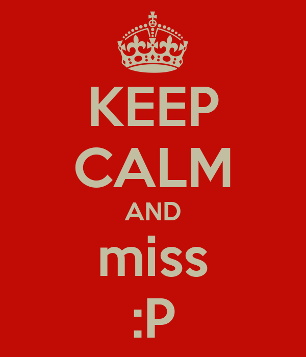 KEEP CALM AND miss :P