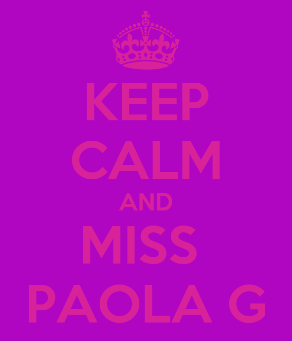 KEEP CALM AND MISS  PAOLA G