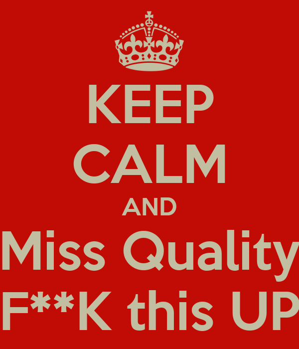 KEEP CALM AND Miss Quality F**K this UP