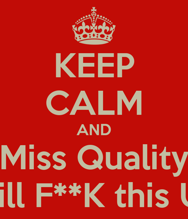 KEEP CALM AND Miss Quality Will F**K this UP