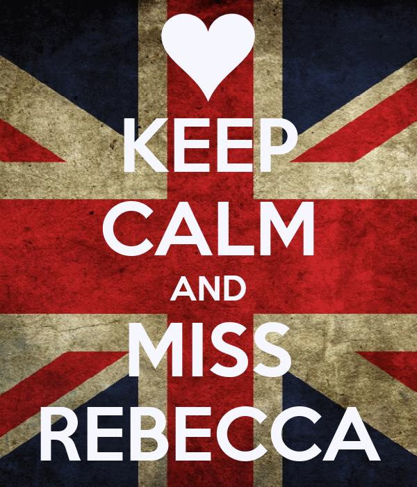 KEEP CALM AND MISS REBECCA