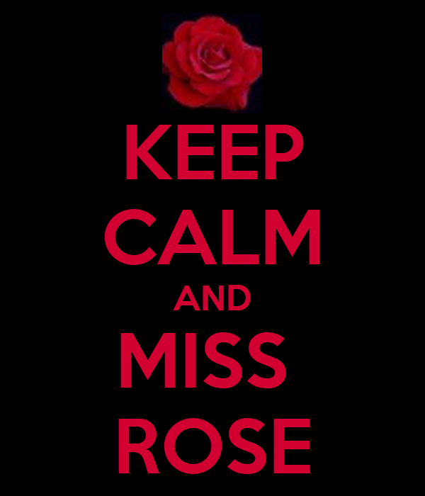KEEP CALM AND MISS  ROSE