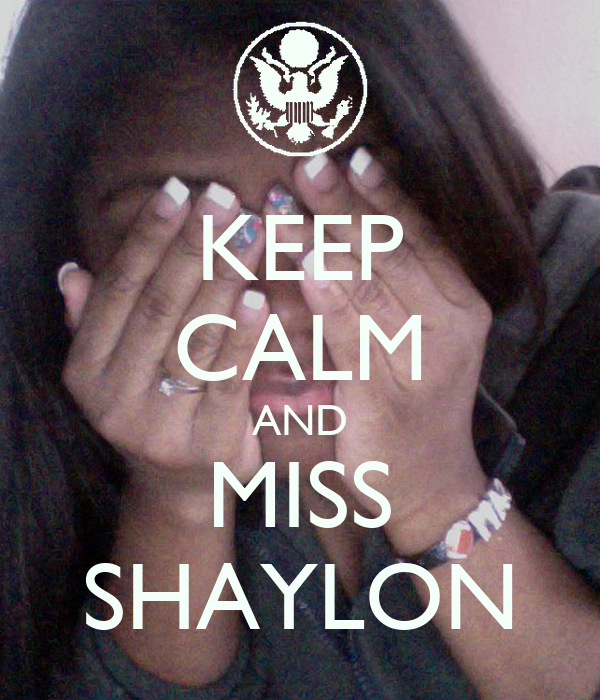 KEEP CALM AND MISS SHAYLON
