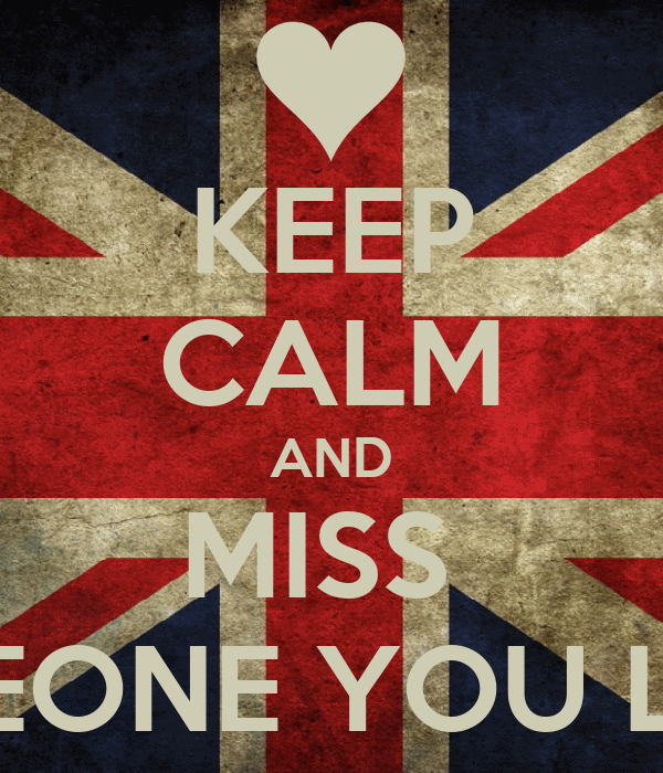 KEEP CALM AND MISS  SOMEONE YOU LOVE