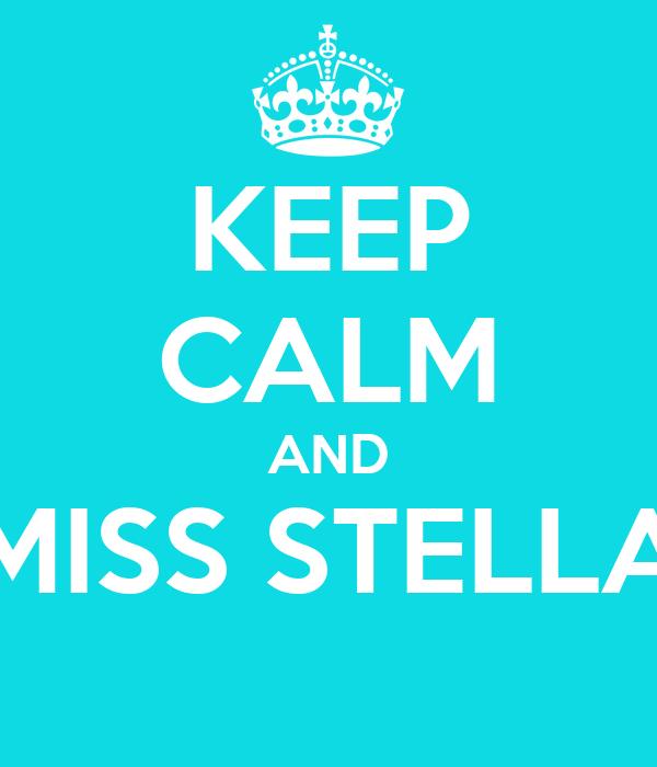 KEEP CALM AND MISS STELLA