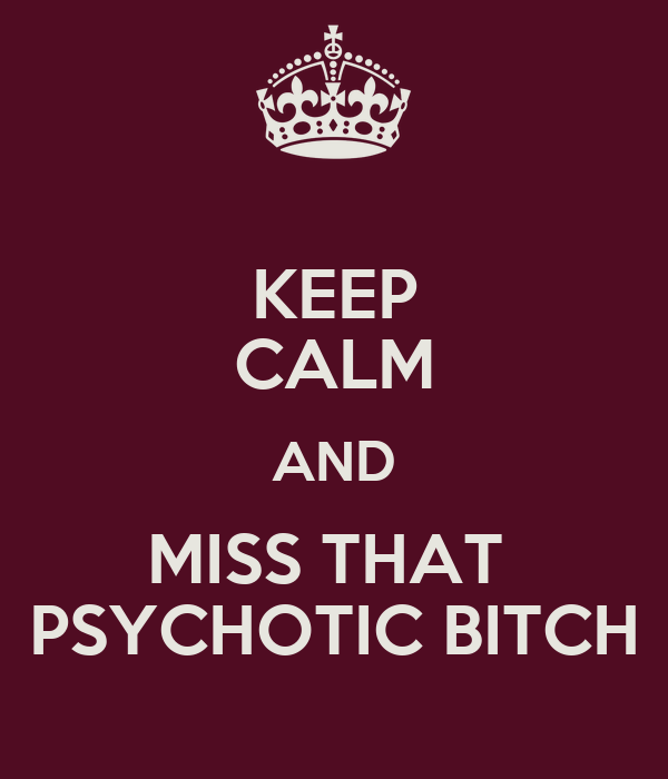 KEEP CALM AND MISS THAT  PSYCHOTIC BITCH