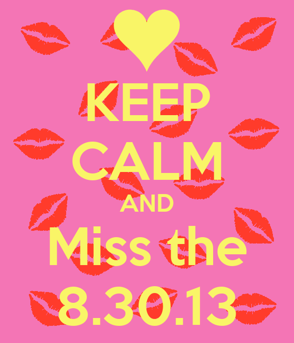 KEEP CALM AND Miss the 8.30.13