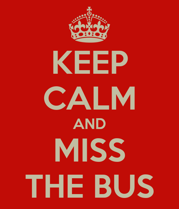 KEEP CALM AND MISS THE BUS