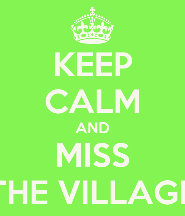 KEEP CALM AND MISS THE VILLAGE
