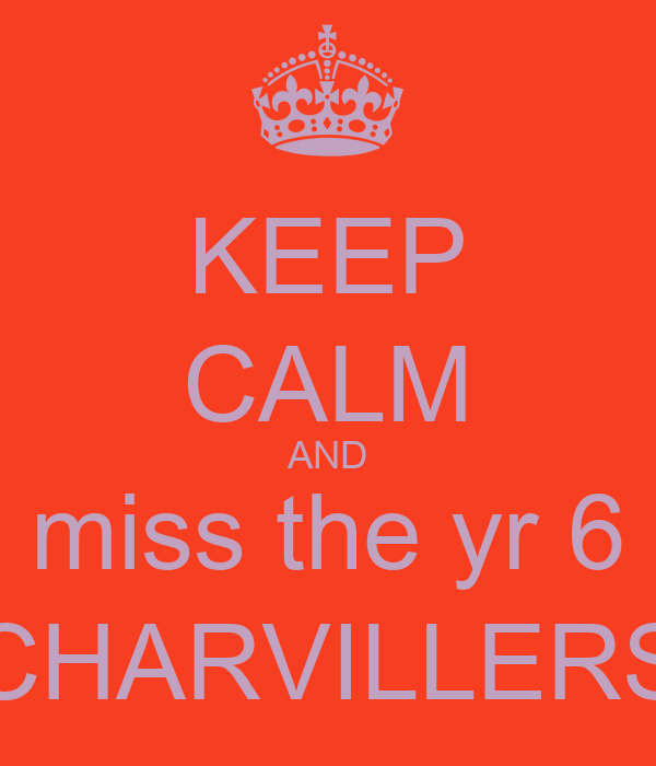 KEEP CALM AND miss the yr 6 CHARVILLERS