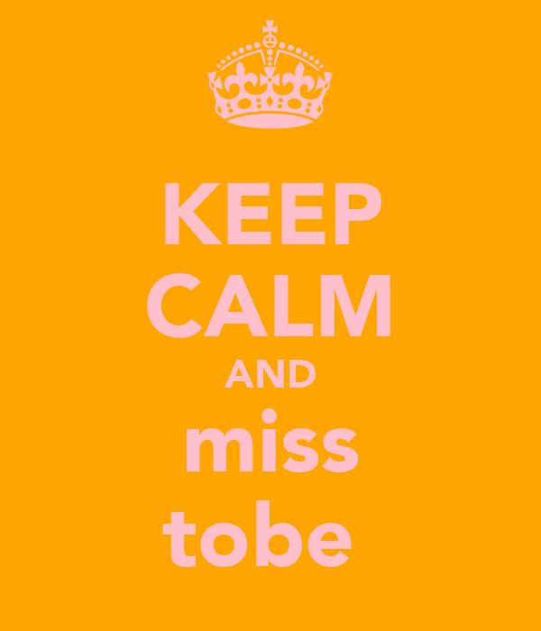KEEP CALM AND miss tobe