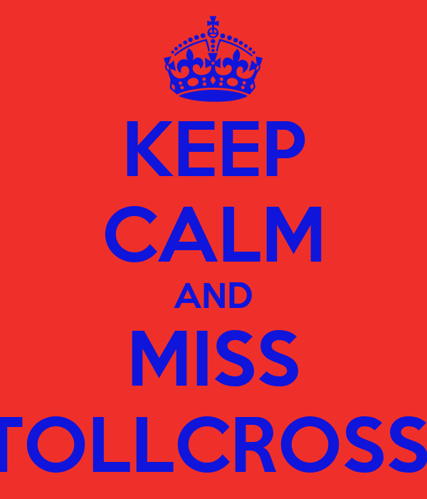 KEEP CALM AND MISS TOLLCROSS!