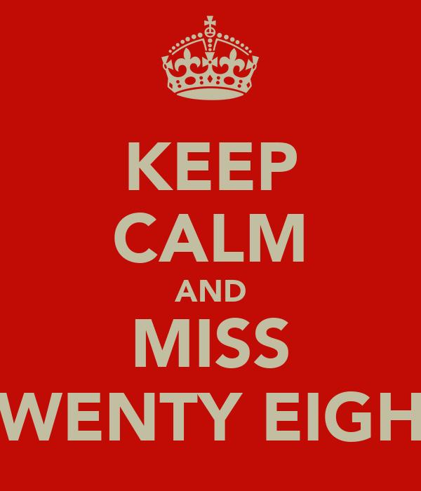 KEEP CALM AND MISS TWENTY EIGHT