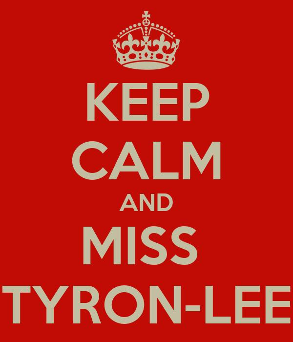 KEEP CALM AND MISS  TYRON-LEE