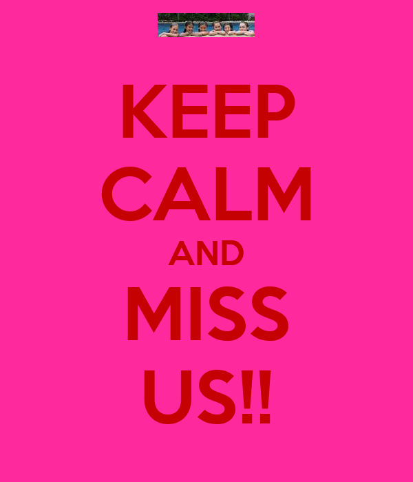 KEEP CALM AND MISS US!!