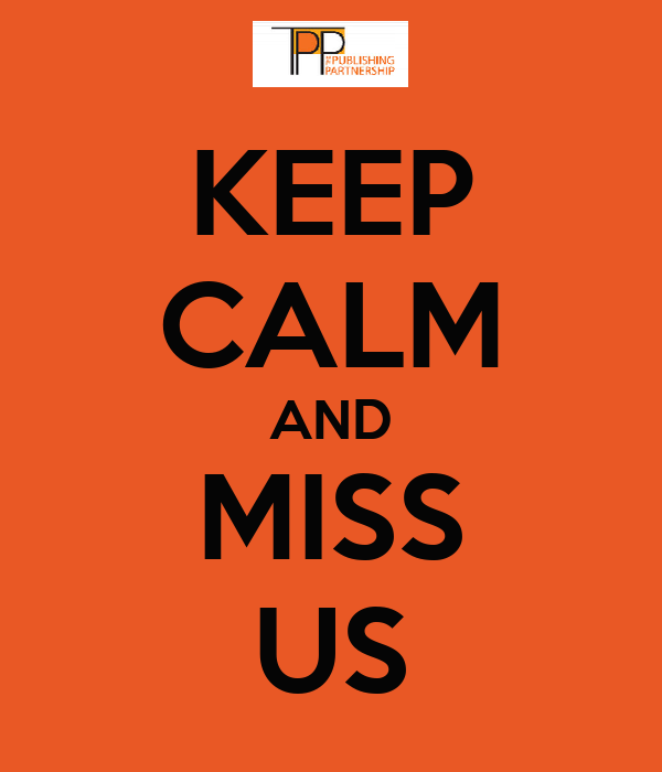 KEEP CALM AND MISS US