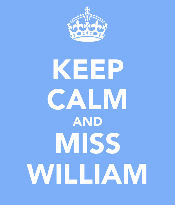 KEEP CALM AND MISS WILLIAM