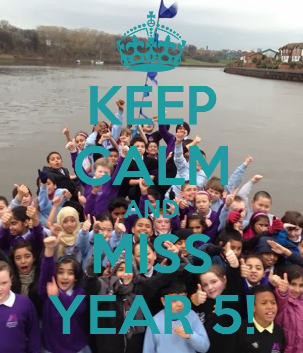 KEEP CALM AND MISS YEAR 5!