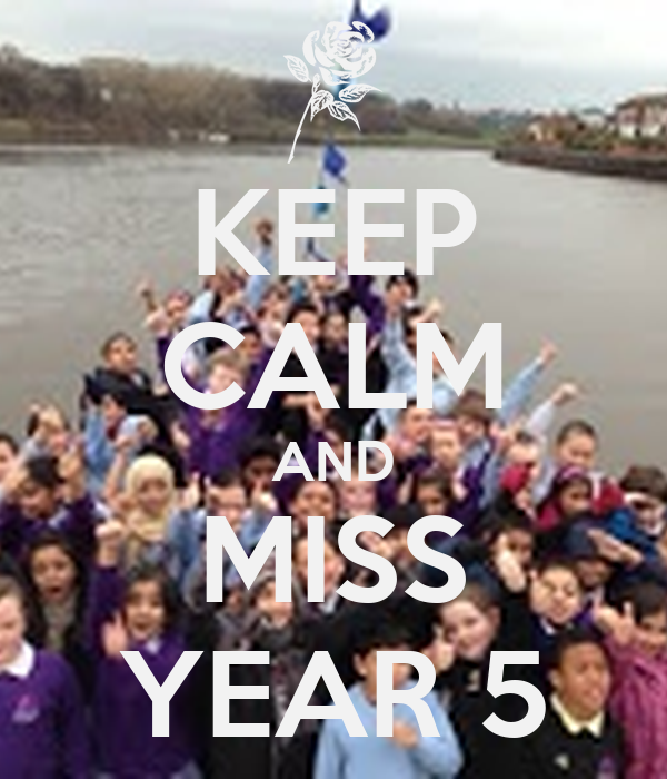 KEEP CALM AND MISS YEAR 5