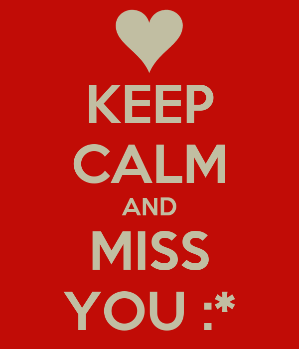 KEEP CALM AND MISS YOU :*