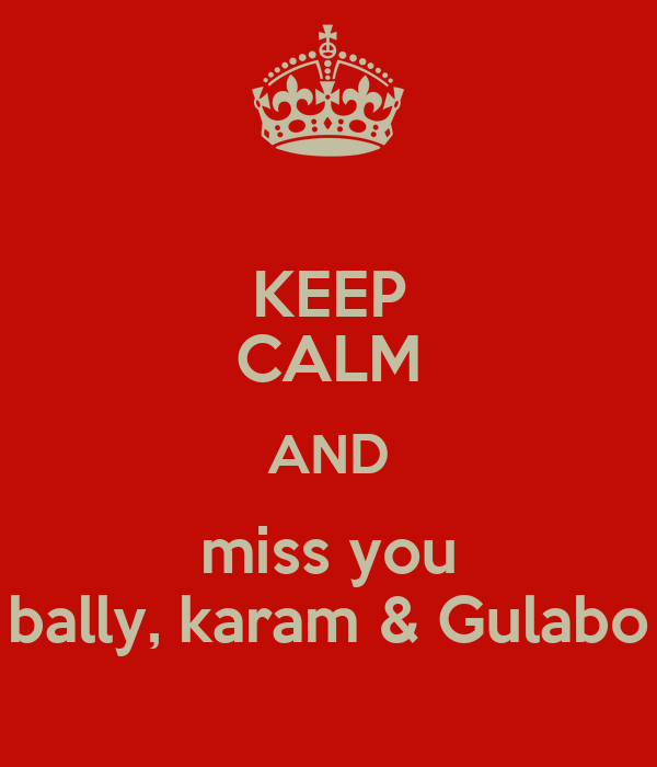 KEEP CALM AND miss you bally, karam & Gulabo
