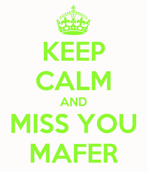 KEEP CALM AND MISS YOU MAFER